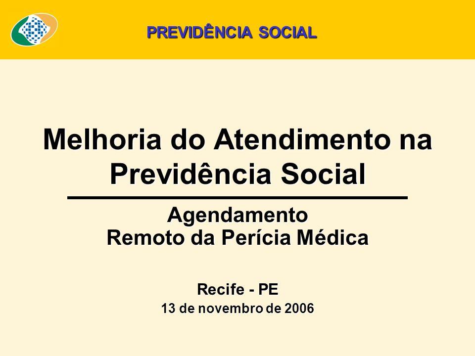 Melhoria do Atendimento na Previdência Social Agendamento Remoto da Perícia Médica Recife - PE 13 de novembro de 2006 PREVIDÊNCIA SOCIAL