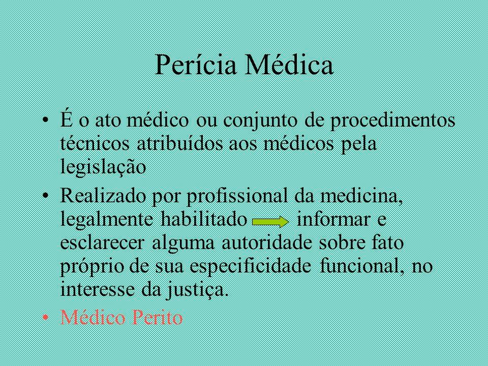 Perícia Médica É o ato médico ou conjunto de procedimentos técnicos atribuídos aos médicos pela legislação Realizado por profissional da medicina, leg