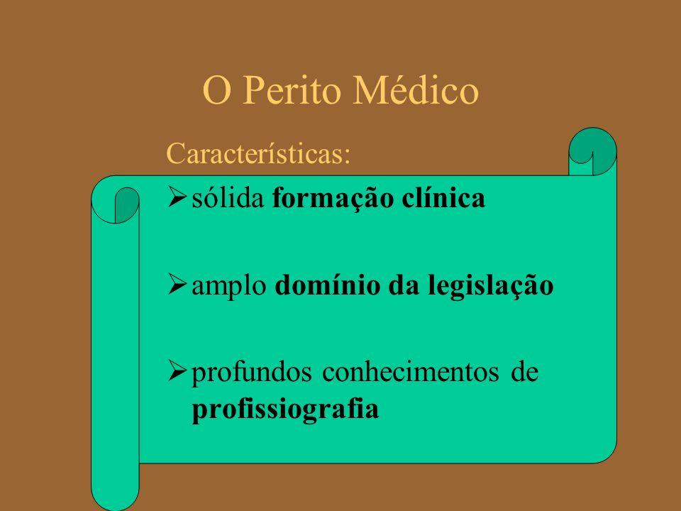 O Perito Médico Características: sólida formação clínica amplo domínio da legislação profundos conhecimentos de profissiografia