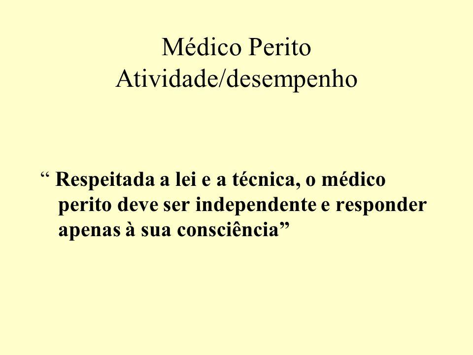 Médico Perito Atividade/desempenho Respeitada a lei e a técnica, o médico perito deve ser independente e responder apenas à sua consciência