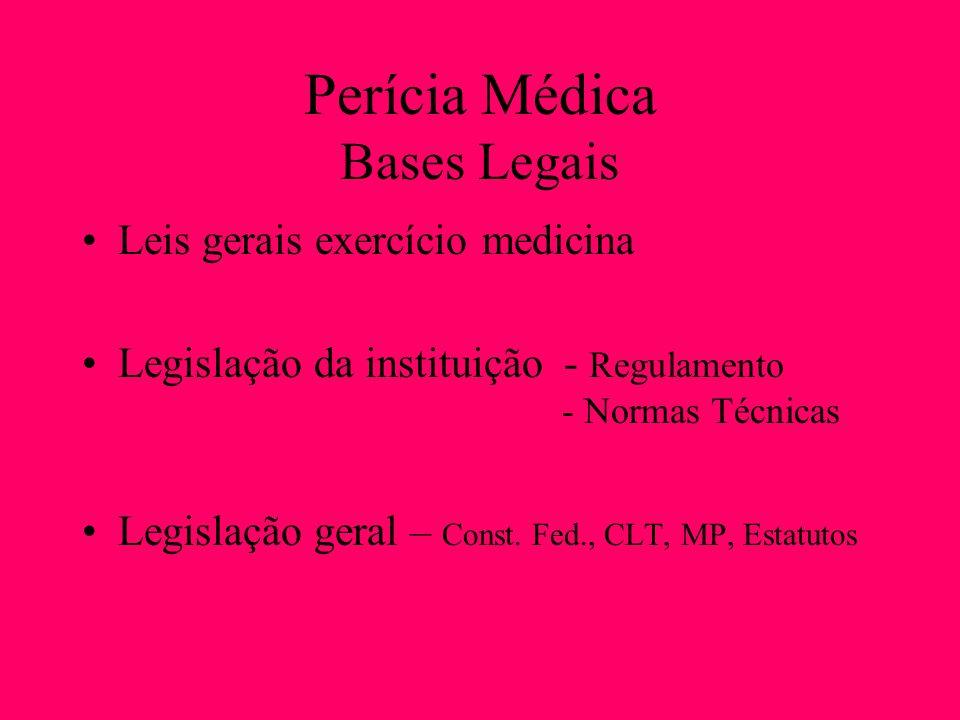Perícia Médica Bases Legais Leis gerais exercício medicina Legislação da instituição - Regulamento - Normas Técnicas Legislação geral – Const. Fed., C