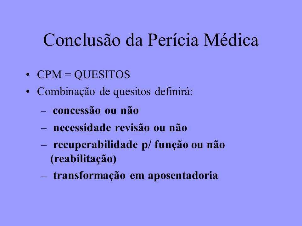 Conclusão da Perícia Médica CPM = QUESITOS Combinação de quesitos definirá: – concessão ou não – necessidade revisão ou não – recuperabilidade p/ funç
