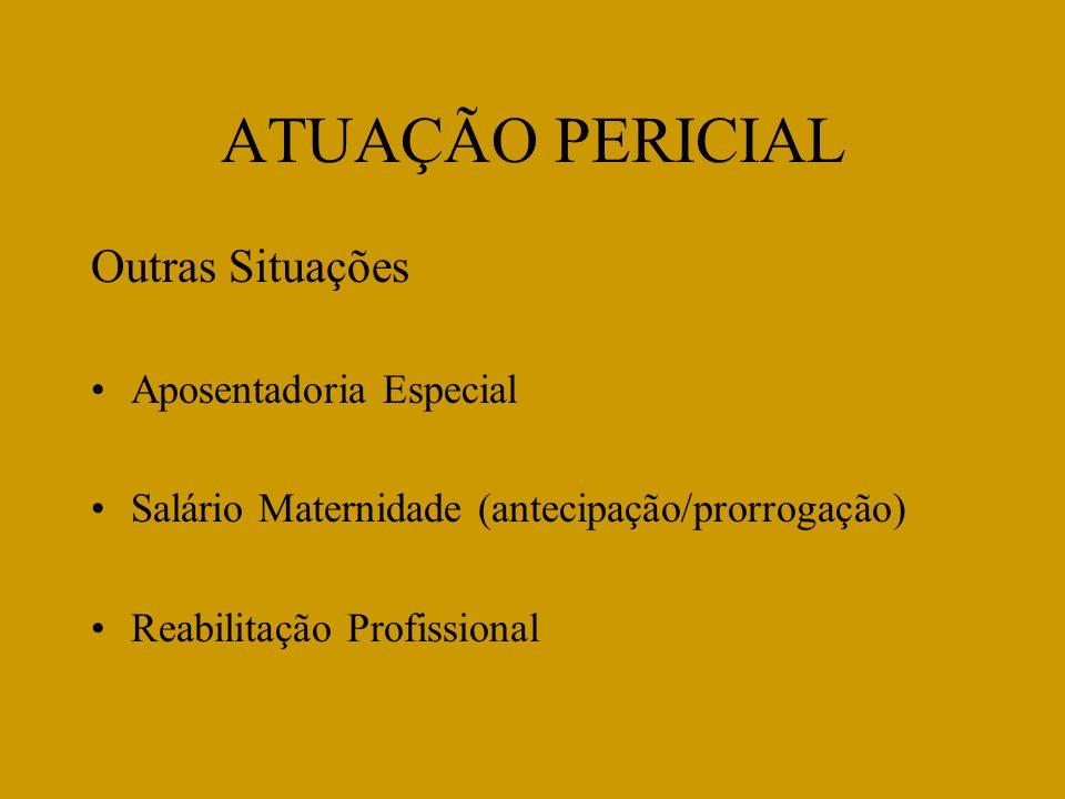 ATUAÇÃO PERICIAL Outras Situações Aposentadoria Especial Salário Maternidade (antecipação/prorrogação) Reabilitação Profissional
