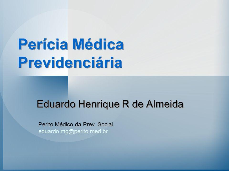 Eduardo Henrique R de Almeida Perito Médico da Prev. Social. eduardo.mg@perito.med.br Perícia Médica Previdenciária