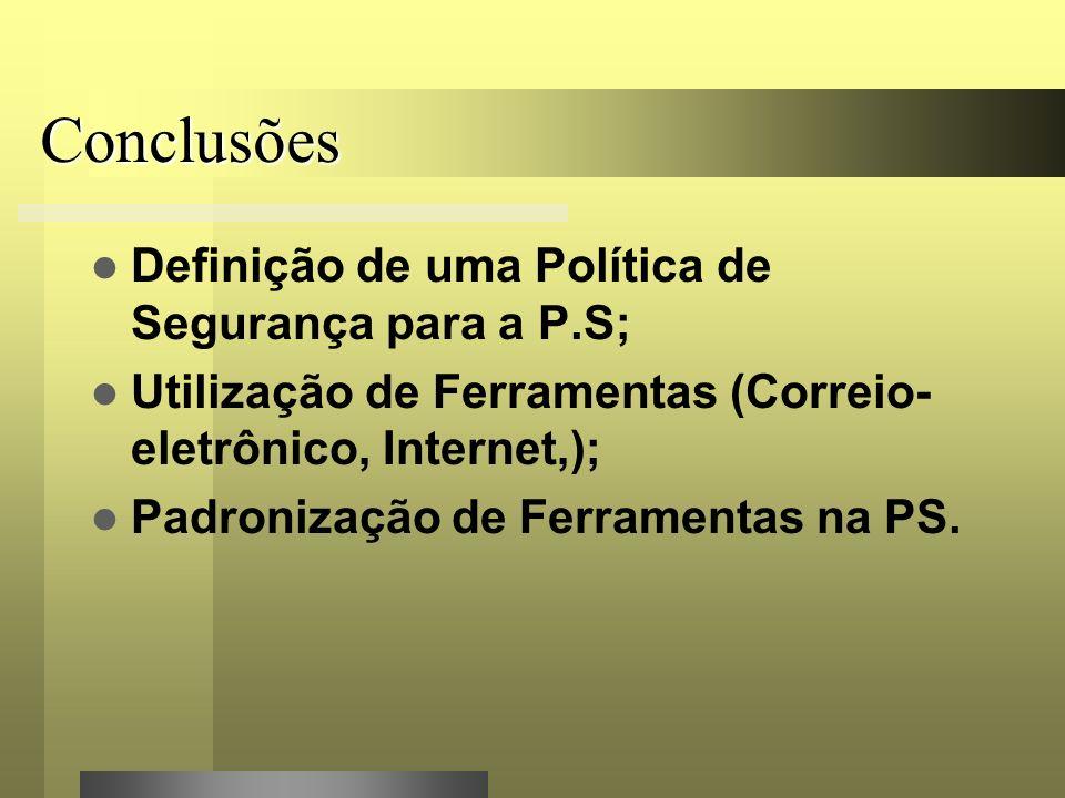 Conclusões Definição de uma Política de Segurança para a P.S; Utilização de Ferramentas (Correio- eletrônico, Internet,); Padronização de Ferramentas na PS.