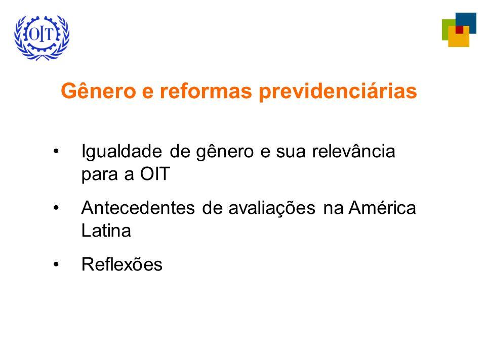 Gênero e reformas previdenciárias Igualdade de gênero e sua relevância para a OIT Antecedentes de avaliações na América Latina Reflexões