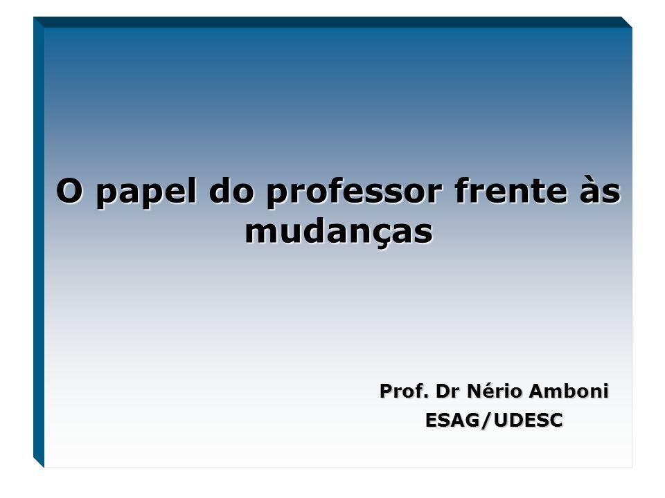 O papel do professor frente às mudanças Prof. Dr Nério Amboni ESAG/UDESC