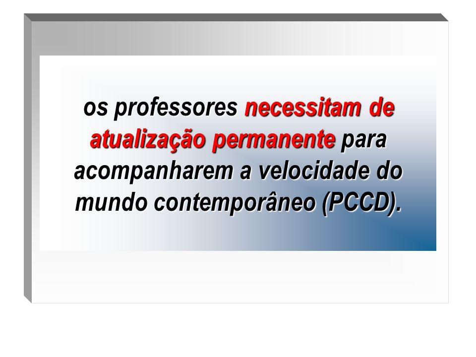 . os professores necessitam de atualização permanente para acompanharem a velocidade do mundo contemporâneo (PCCD).