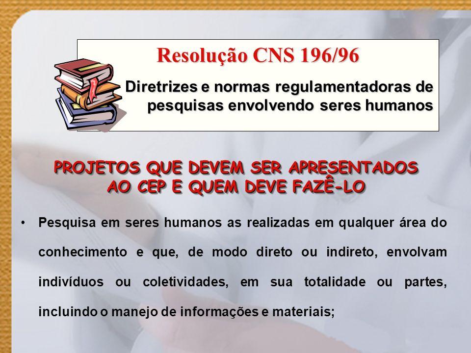 PROJETOS QUE DEVEM SER APRESENTADOS AO CEP E QUEM DEVE FAZÊ-LO Pesquisa em seres humanos as realizadas em qualquer área do conhecimento e que, de modo