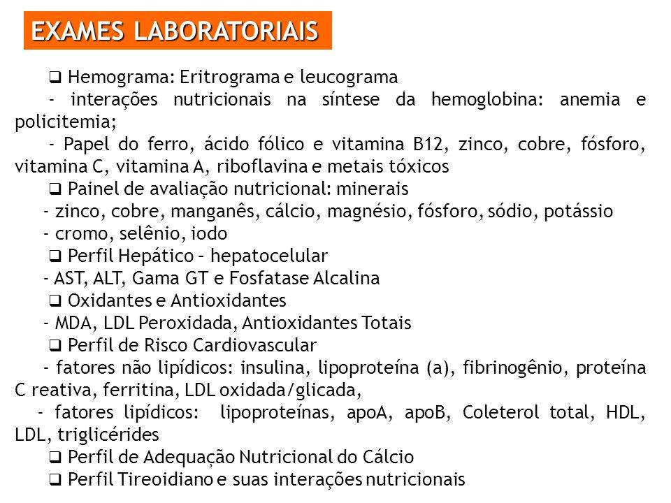 EXAMES LABORATORIAIS Hemograma: Eritrograma e leucograma - interações nutricionais na síntese da hemoglobina: anemia e policitemia; - Papel do ferro, ácido fólico e vitamina B12, zinco, cobre, fósforo, vitamina C, vitamina A, riboflavina e metais tóxicos Painel de avaliação nutricional: minerais - zinco, cobre, manganês, cálcio, magnésio, fósforo, sódio, potássio - cromo, selênio, iodo Perfil Hepático – hepatocelular - AST, ALT, Gama GT e Fosfatase Alcalina Oxidantes e Antioxidantes - MDA, LDL Peroxidada, Antioxidantes Totais Perfil de Risco Cardiovascular - fatores não lipídicos: insulina, lipoproteína (a), fibrinogênio, proteína C reativa, ferritina, LDL oxidada/glicada, - fatores lipídicos: lipoproteínas, apoA, apoB, Coleterol total, HDL, LDL, triglicérides Perfil de Adequação Nutricional do Cálcio Perfil Tireoidiano e suas interações nutricionais