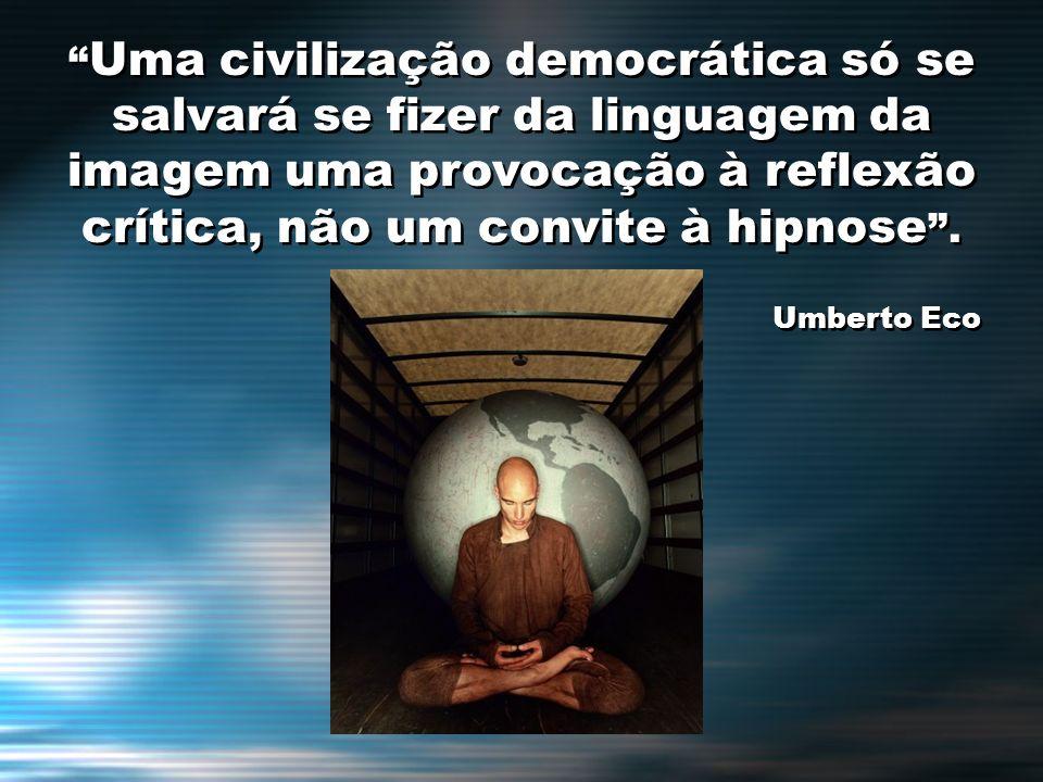 Uma civilização democrática só se salvará se fizer da linguagem da imagem uma provocação à reflexão crítica, não um convite à hipnose. Umberto Eco Uma