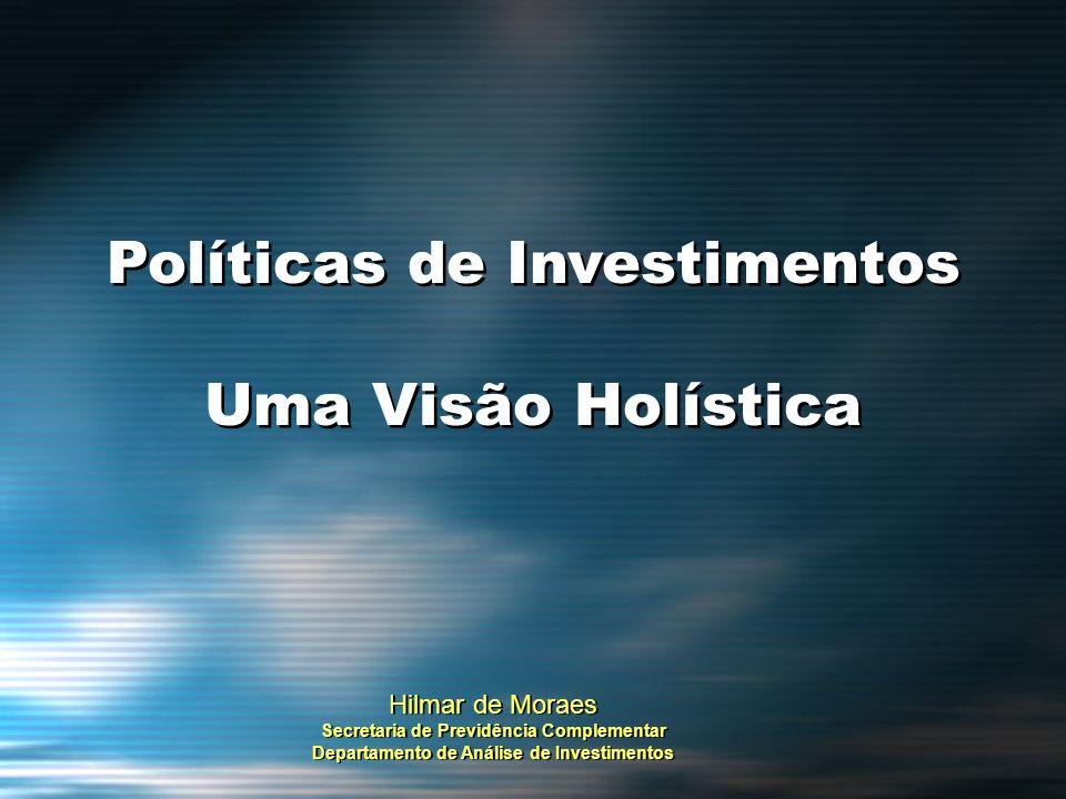 Políticas de Investimentos Uma Visão Holística Políticas de Investimentos Uma Visão Holística Hilmar de Moraes Secretaria de Previdência Complementar
