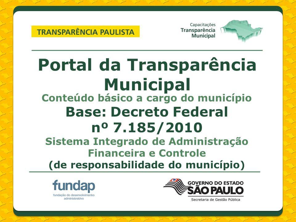 Portal da Transparência Municipal Conteúdo básico a cargo do município Base: Decreto Federal nº 7.185/2010 Sistema Integrado de Administração Financeira e Controle (de responsabilidade do município)