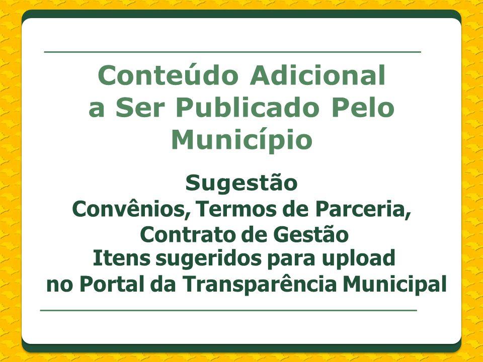 Conteúdo Adicional a Ser Publicado Pelo Município Sugestão Convênios, Termos de Parceria, Contrato de Gestão Itens sugeridos para upload no Portal da Transparência Municipal