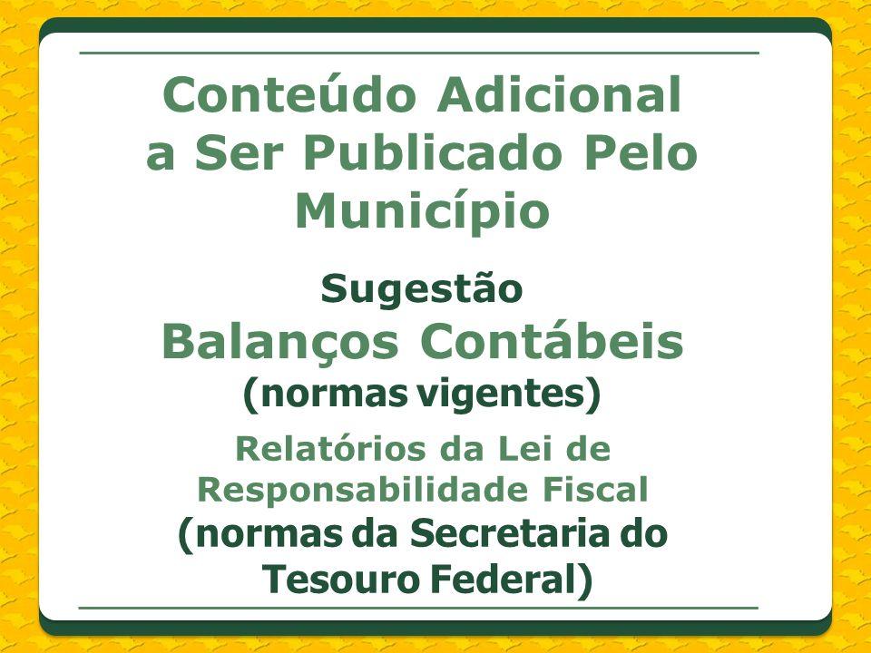 Conteúdo Adicional a Ser Publicado Pelo Município Sugestão Balanços Contábeis (normas vigentes) Relatórios da Lei de Responsabilidade Fiscal (normas da Secretaria do Tesouro Federal)