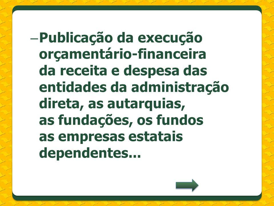 – Publicação da execução orçamentário-financeira da receita e despesa das entidades da administração direta, as autarquias, as fundações, os fundos as empresas estatais dependentes...