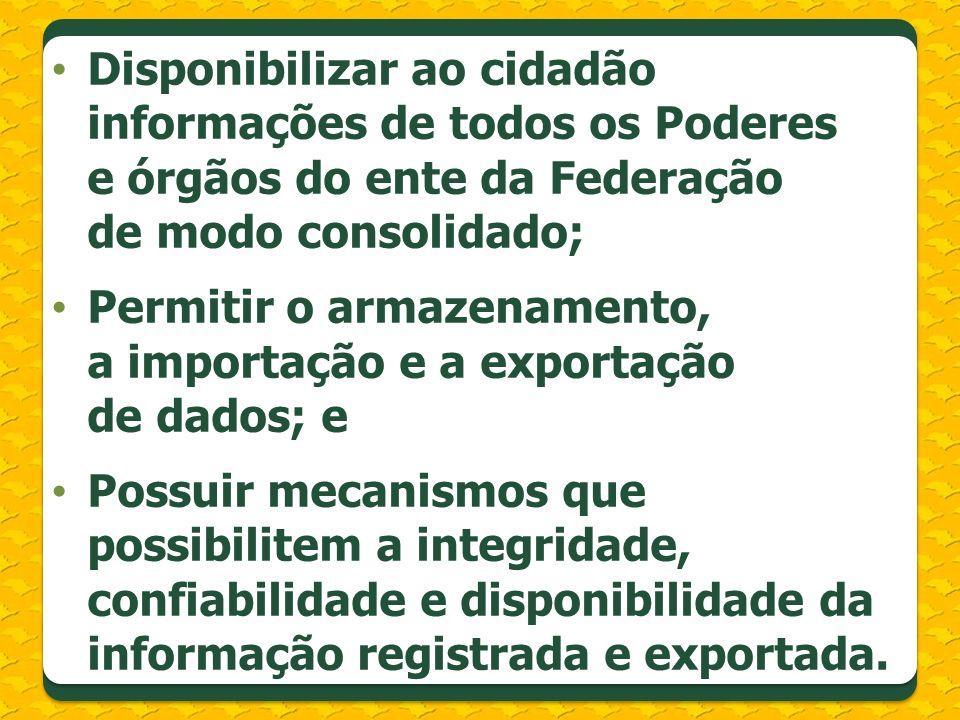 Disponibilizar ao cidadão informações de todos os Poderes e órgãos do ente da Federação de modo consolidado; Permitir o armazenamento, a importação e a exportação de dados; e Possuir mecanismos que possibilitem a integridade, confiabilidade e disponibilidade da informação registrada e exportada.