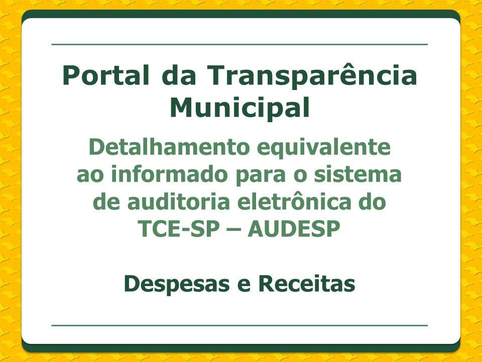 Detalhamento equivalente ao informado para o sistema de auditoria eletrônica do TCE-SP – AUDESP Despesas e Receitas Portal da Transparência Municipal