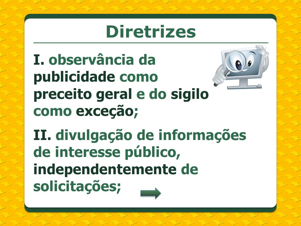 Diretrizes I. observância da publicidade como preceito geral e do sigilo como exceção; II. divulgação de informações de interesse público, independent