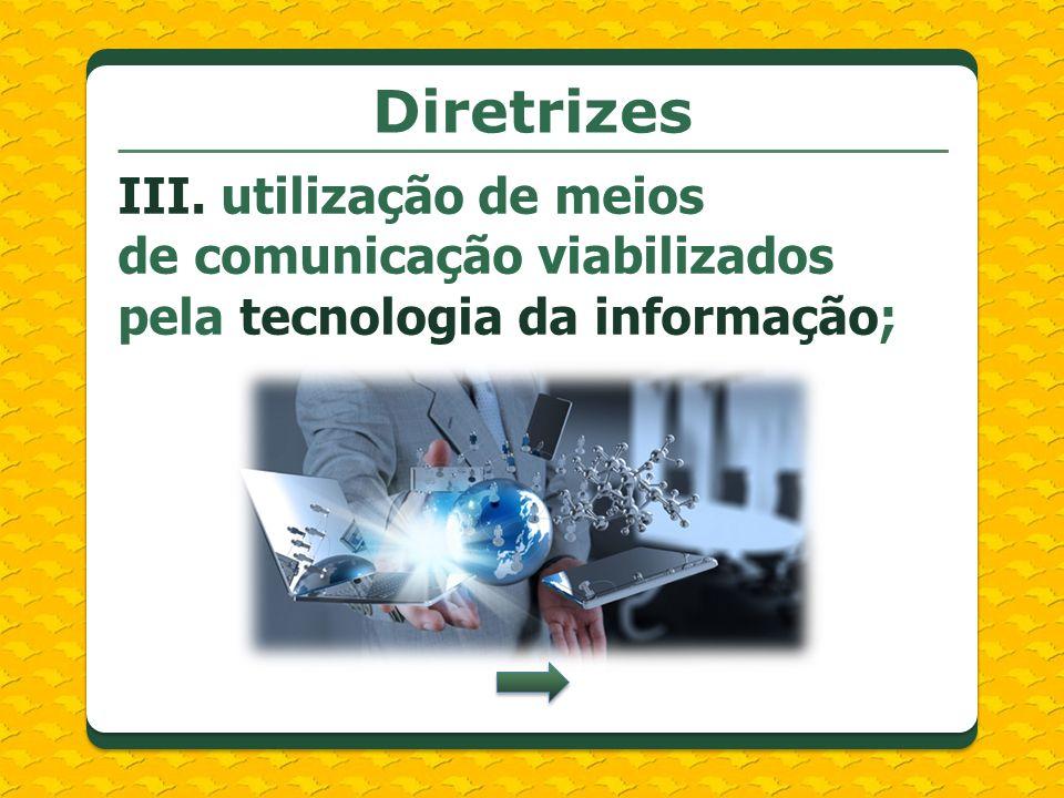 Diretrizes III. utilização de meios de comunicação viabilizados pela tecnologia da informação;