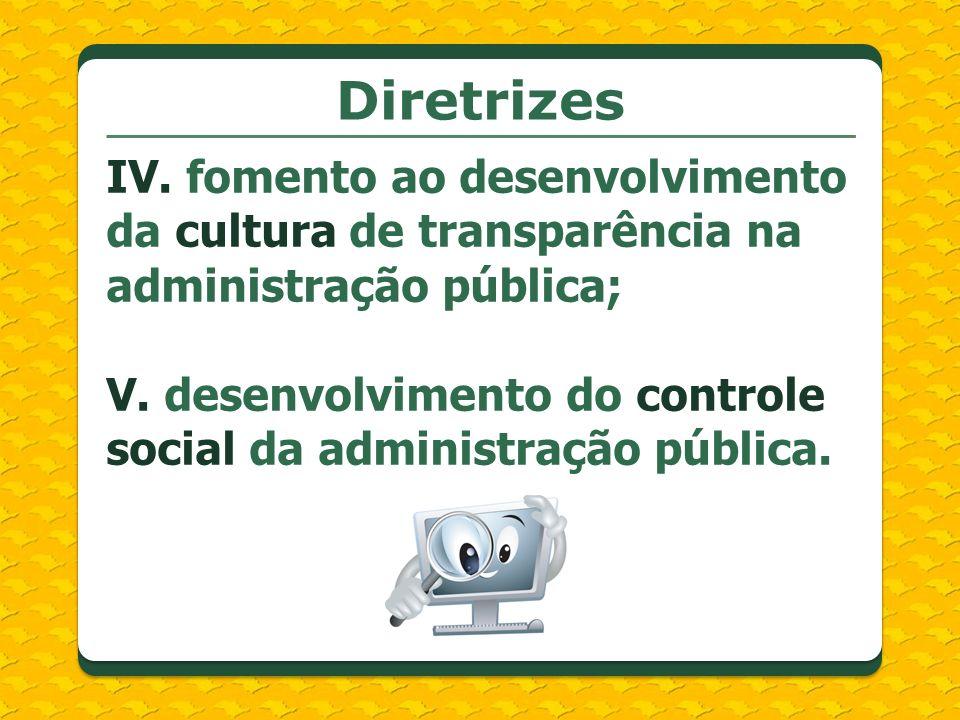 Diretrizes IV. fomento ao desenvolvimento da cultura de transparência na administração pública; V. desenvolvimento do controle social da administração