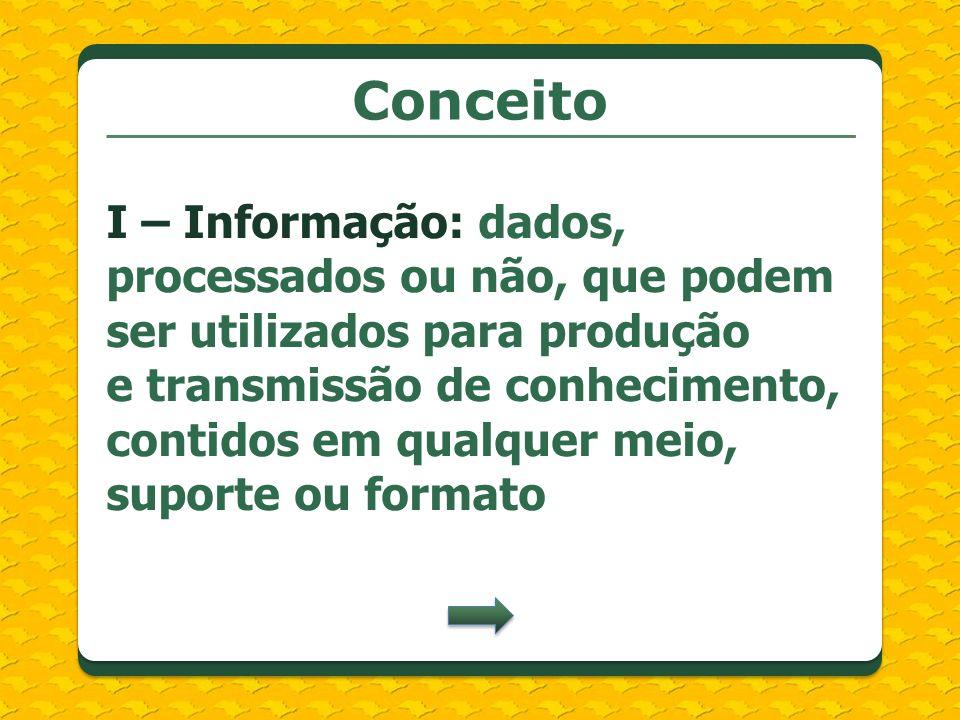 Conceito I – Informação: dados, processados ou não, que podem ser utilizados para produção e transmissão de conhecimento, contidos em qualquer meio, s