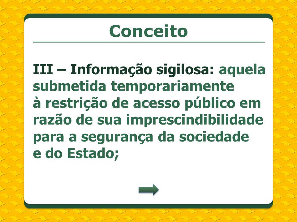 Conceito III – Informação sigilosa: aquela submetida temporariamente à restrição de acesso público em razão de sua imprescindibilidade para a seguranç