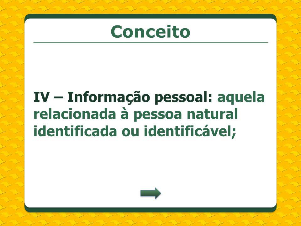 Conceito IV – Informação pessoal: aquela relacionada à pessoa natural identificada ou identificável;