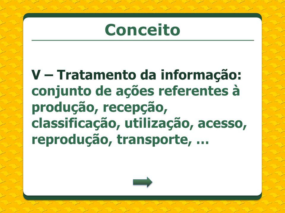 Conceito V – Tratamento da informação: conjunto de ações referentes à produção, recepção, classificação, utilização, acesso, reprodução, transporte, …