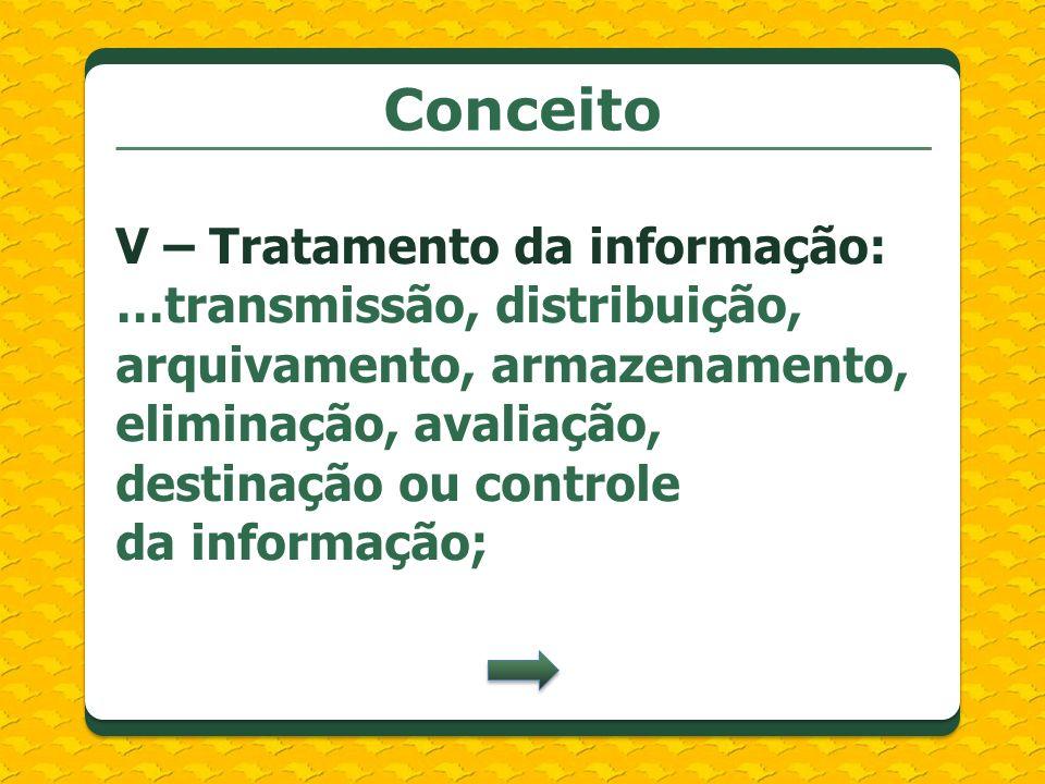 Conceito V – Tratamento da informação: …transmissão, distribuição, arquivamento, armazenamento, eliminação, avaliação, destinação ou controle da infor