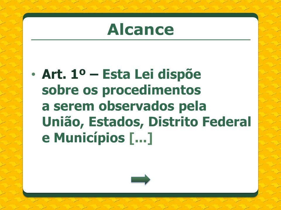 Alcance Art. 1º – Esta Lei dispõe sobre os procedimentos a serem observados pela União, Estados, Distrito Federal e Municípios [...]