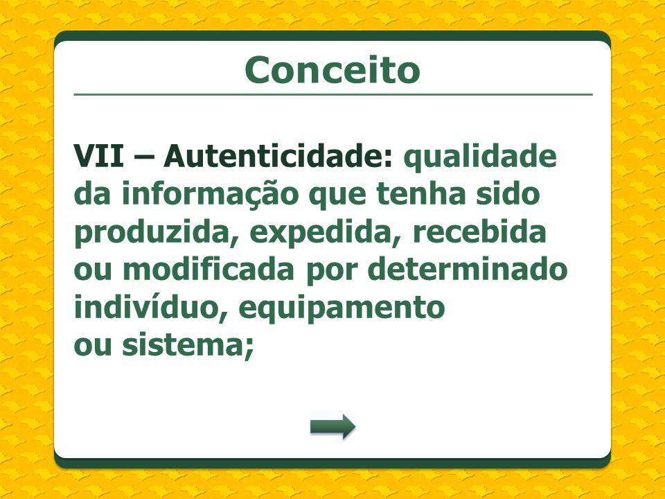 Conceito VII – Autenticidade: qualidade da informação que tenha sido produzida, expedida, recebida ou modificada por determinado indivíduo, equipament