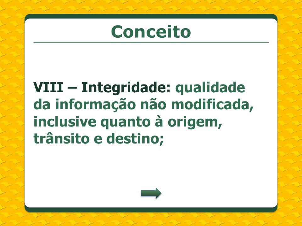 Conceito VIII – Integridade: qualidade da informação não modificada, inclusive quanto à origem, trânsito e destino;