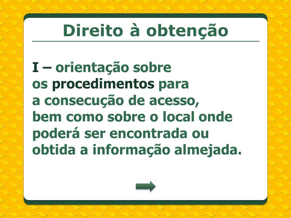 Direito à obtenção I – orientação sobre os procedimentos para a consecução de acesso, bem como sobre o local onde poderá ser encontrada ou obtida a in