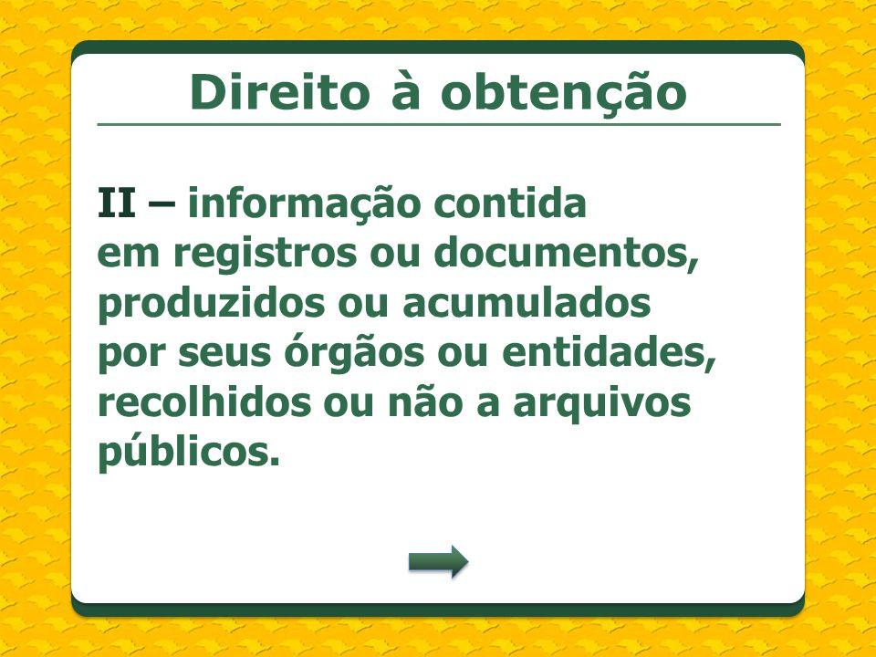 Direito à obtenção II – informação contida em registros ou documentos, produzidos ou acumulados por seus órgãos ou entidades, recolhidos ou não a arqu
