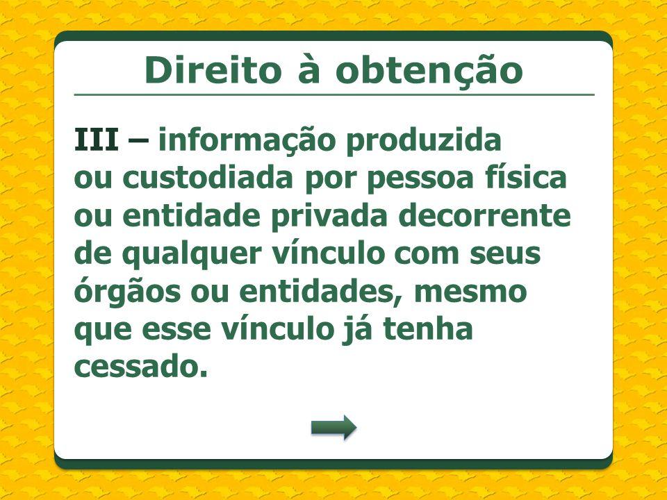 Direito à obtenção III – informação produzida ou custodiada por pessoa física ou entidade privada decorrente de qualquer vínculo com seus órgãos ou en