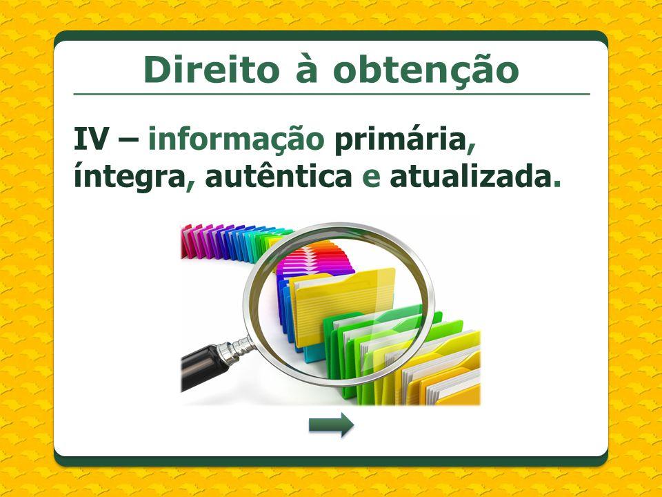 Direito à obtenção IV – informação primária, íntegra, autêntica e atualizada.