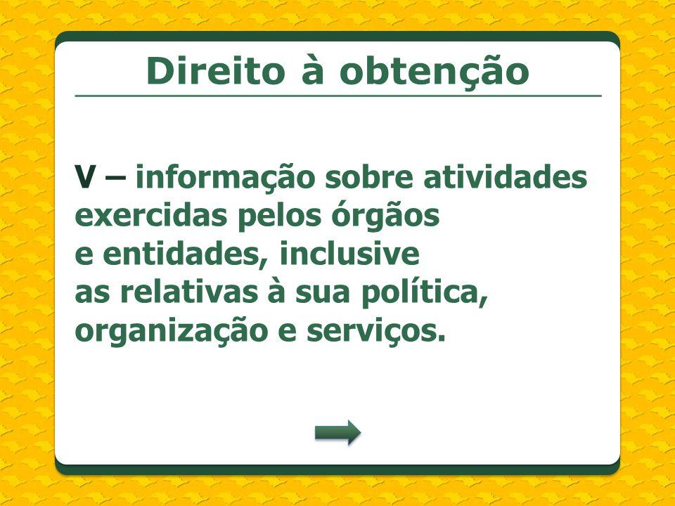 Direito à obtenção V – informação sobre atividades exercidas pelos órgãos e entidades, inclusive as relativas à sua política, organização e serviços.