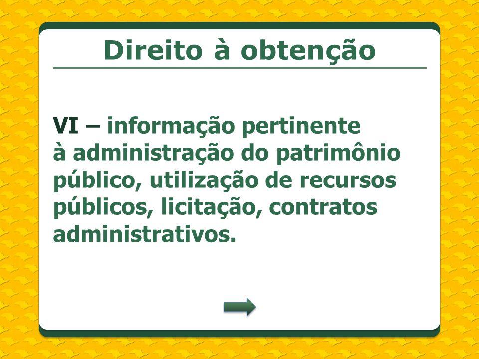 Direito à obtenção VI – informação pertinente à administração do patrimônio público, utilização de recursos públicos, licitação, contratos administrat