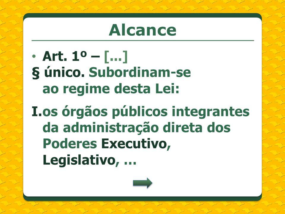 Alcance Art. 1º – [...] § único. Subordinam-se ao regime desta Lei: I.os órgãos públicos integrantes da administração direta dos Poderes Executivo, Le