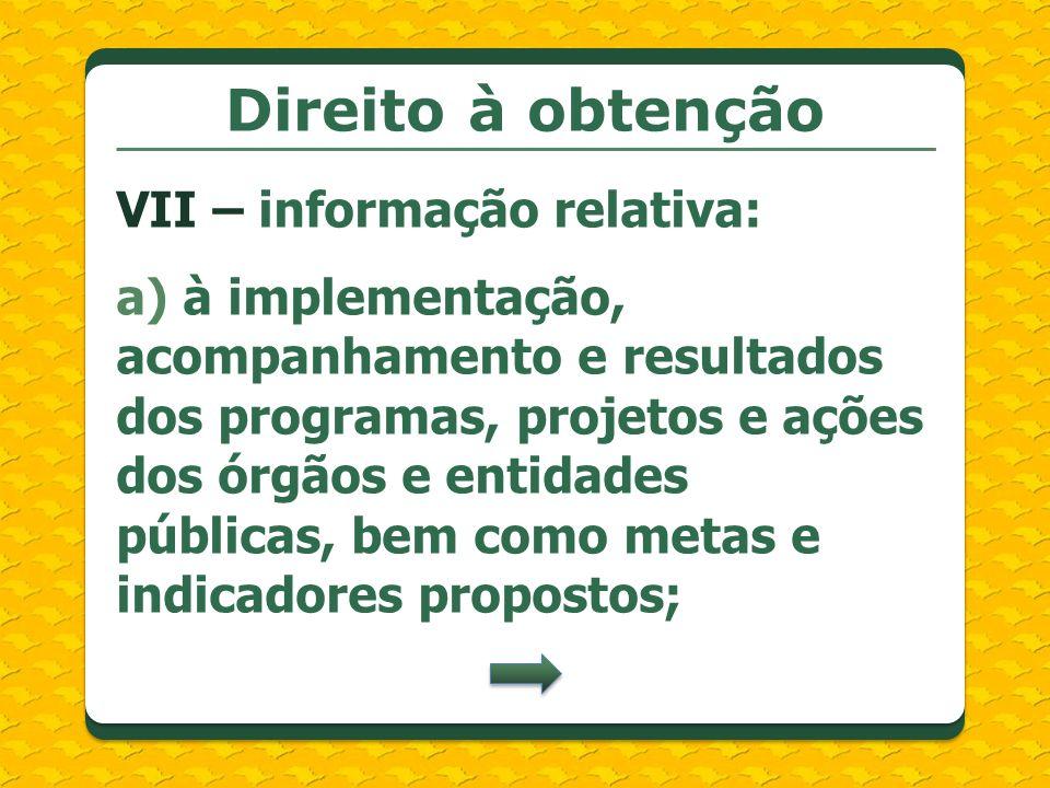 Direito à obtenção VII – informação relativa: a) à implementação, acompanhamento e resultados dos programas, projetos e ações dos órgãos e entidades p