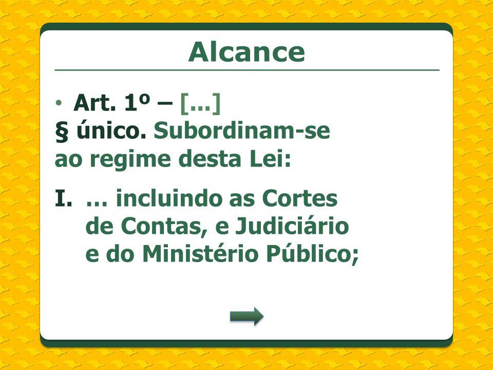 Alcance Art. 1º – [...] § único. Subordinam-se ao regime desta Lei: I.… incluindo as Cortes de Contas, e Judiciário e do Ministério Público;