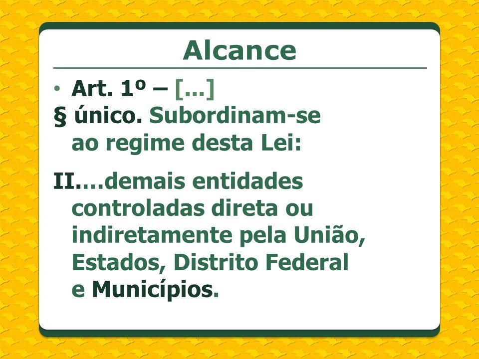 Alcance Art. 1º – [...] § único. Subordinam-se ao regime desta Lei: II.…demais entidades controladas direta ou indiretamente pela União, Estados, Dist