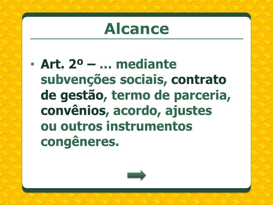 Alcance Art. 2º – … mediante subvenções sociais, contrato de gestão, termo de parceria, convênios, acordo, ajustes ou outros instrumentos congêneres.