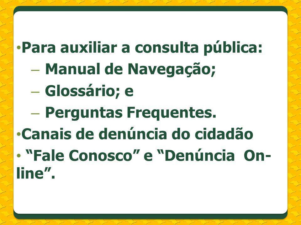Para auxiliar a consulta pública: – Manual de Navegação; – Glossário; e – Perguntas Frequentes. Canais de denúncia do cidadão Fale Conosco e Denúncia