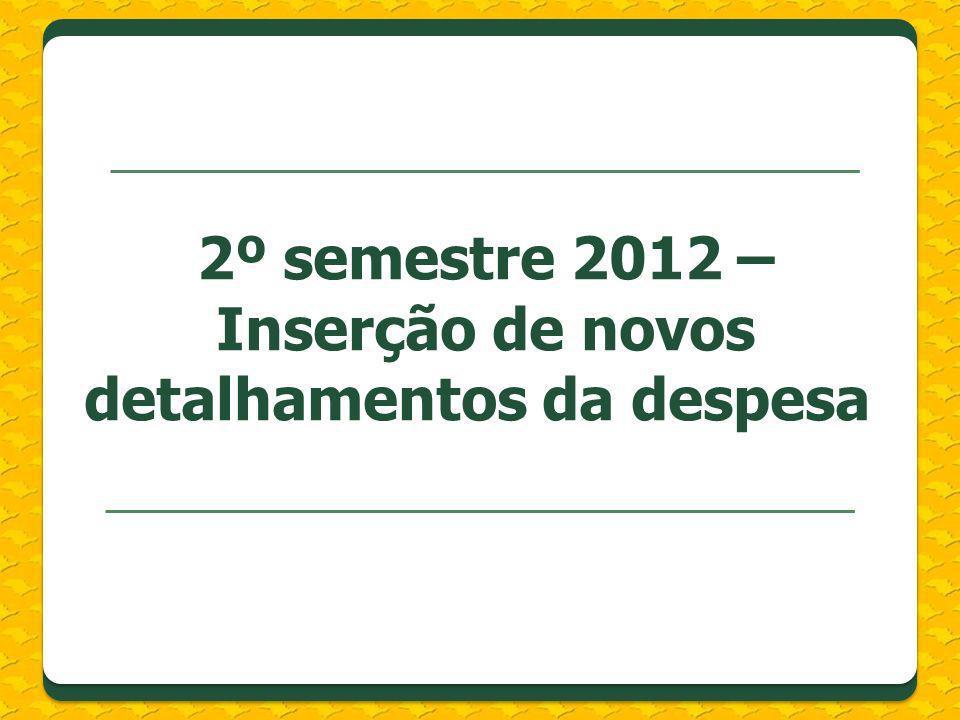 2º semestre 2012 – Inserção de novos detalhamentos da despesa