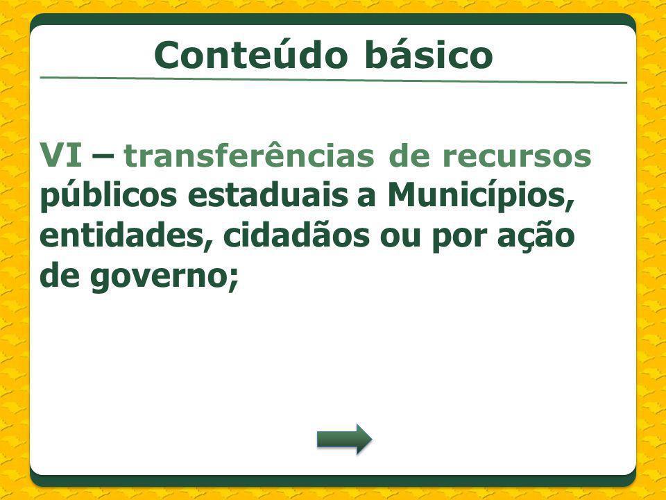 VI – transferências de recursos públicos estaduais a Municípios, entidades, cidadãos ou por ação de governo; Conteúdo básico