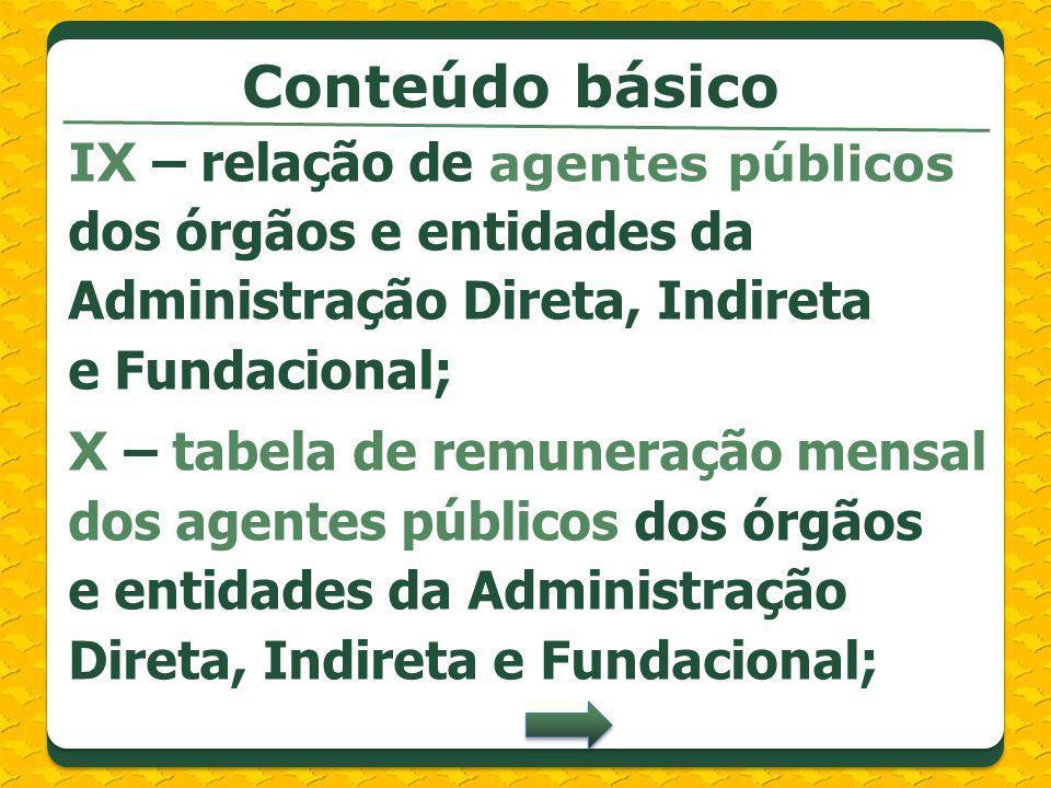 IX – relação de agentes públicos dos órgãos e entidades da Administração Direta, Indireta e Fundacional; X – tabela de remuneração mensal dos agentes