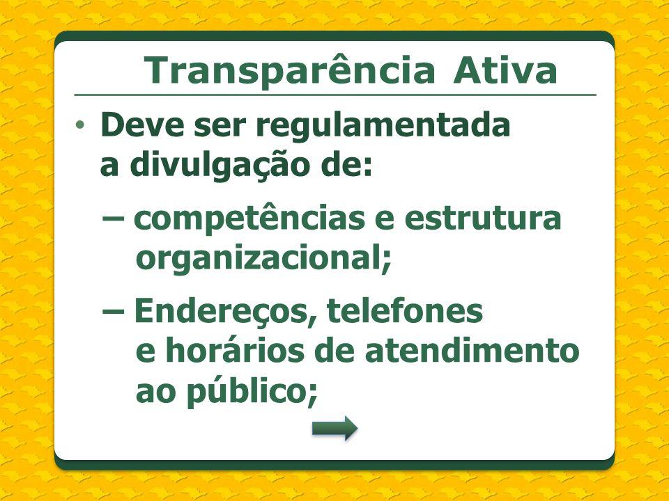 Transparência Ativa Deve ser regulamentada a divulgação de: – competências e estrutura organizacional; – Endereços, telefones e horários de atendiment