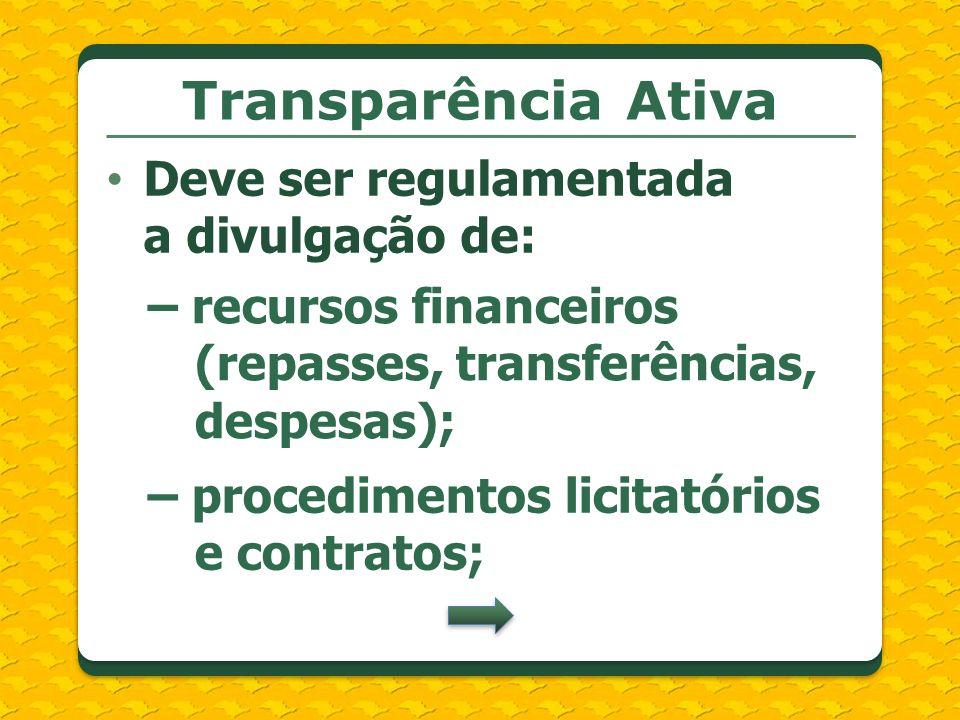 Transparência Ativa Deve ser regulamentada a divulgação de: – recursos financeiros (repasses, transferências, despesas); – procedimentos licitatórios